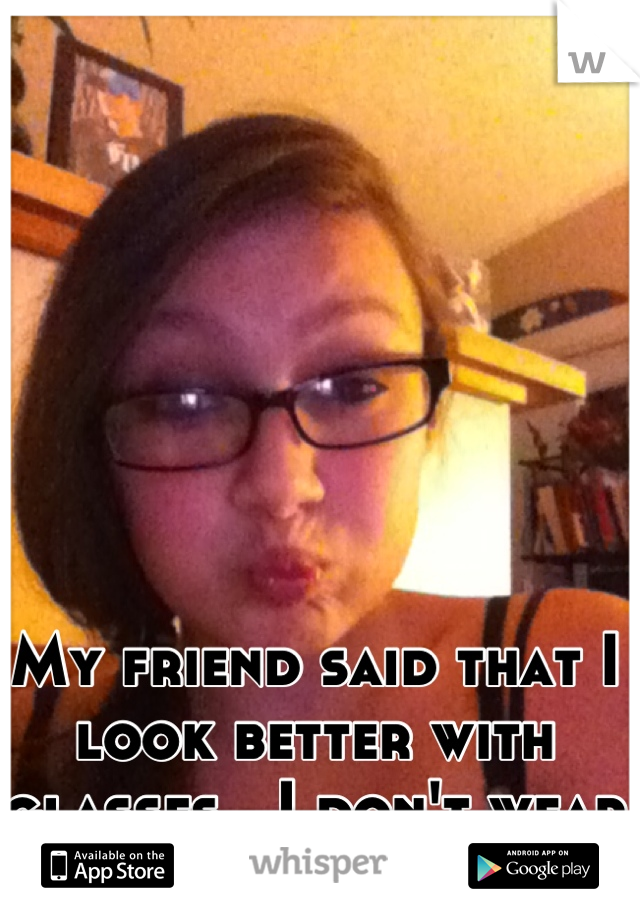 My friend said that I look better with glasses...I don't wear glasses..