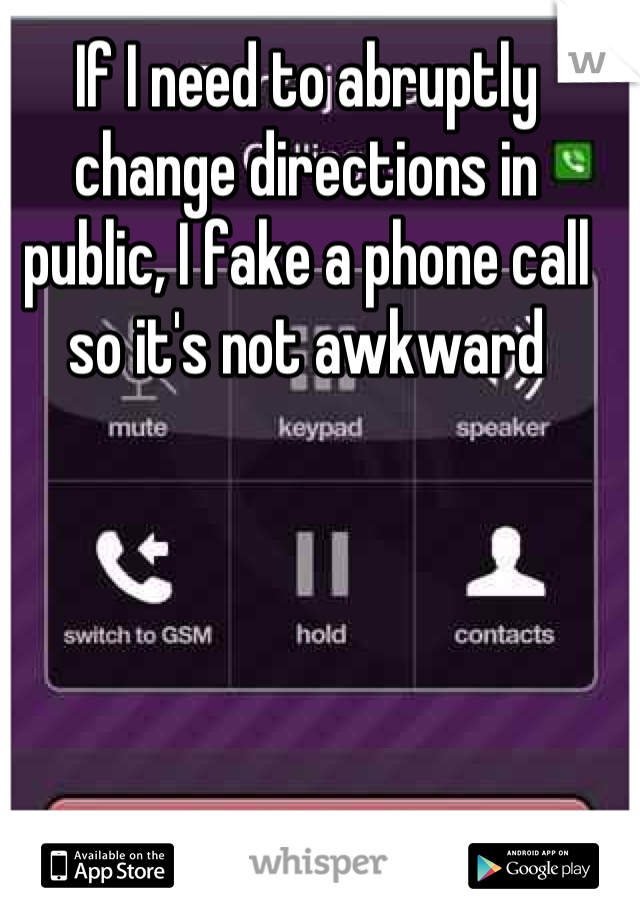 If I need to abruptly change directions in public, I fake a phone call so it's not awkward