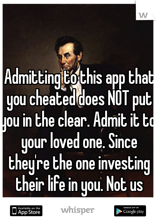 Admitting to this app that you cheated does NOT put you in the clear. Admit it to your loved one. Since they're the one investing their life in you. Not us strangers.