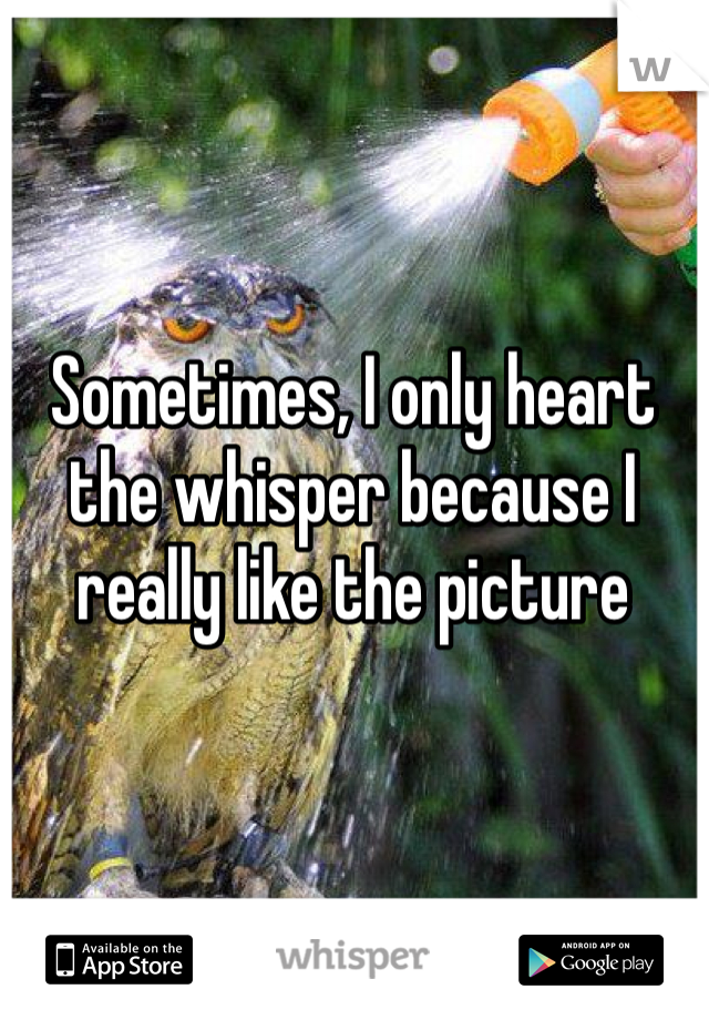 Sometimes, I only heart the whisper because I really like the picture