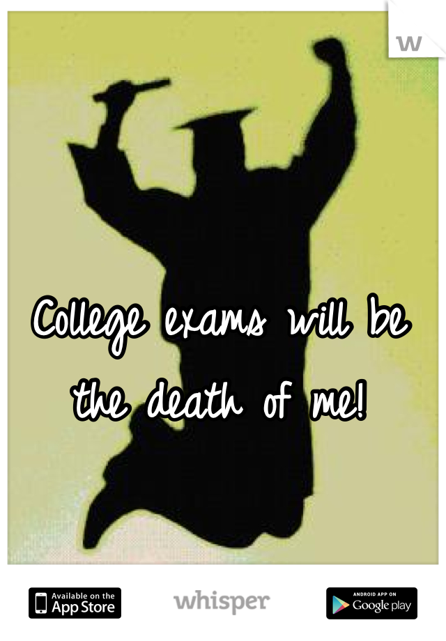 College exams will be the death of me!