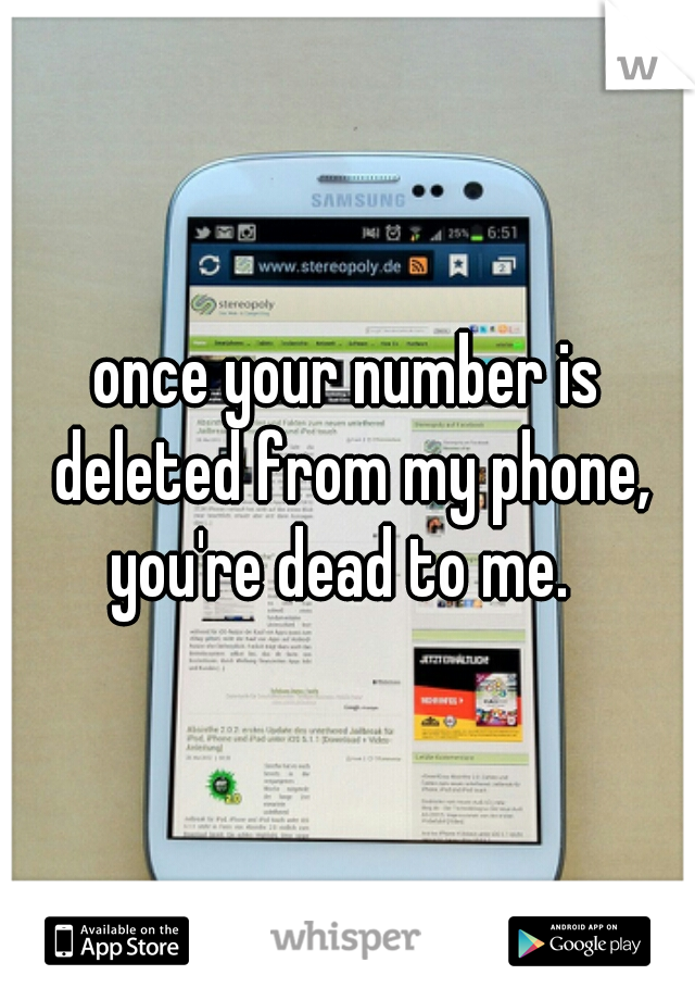 once your number is deleted from my phone, you're dead to me.