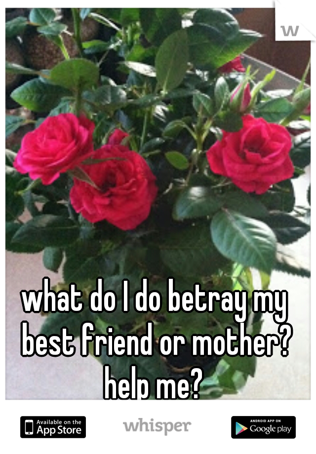 what do I do betray my best friend or mother? help me?
