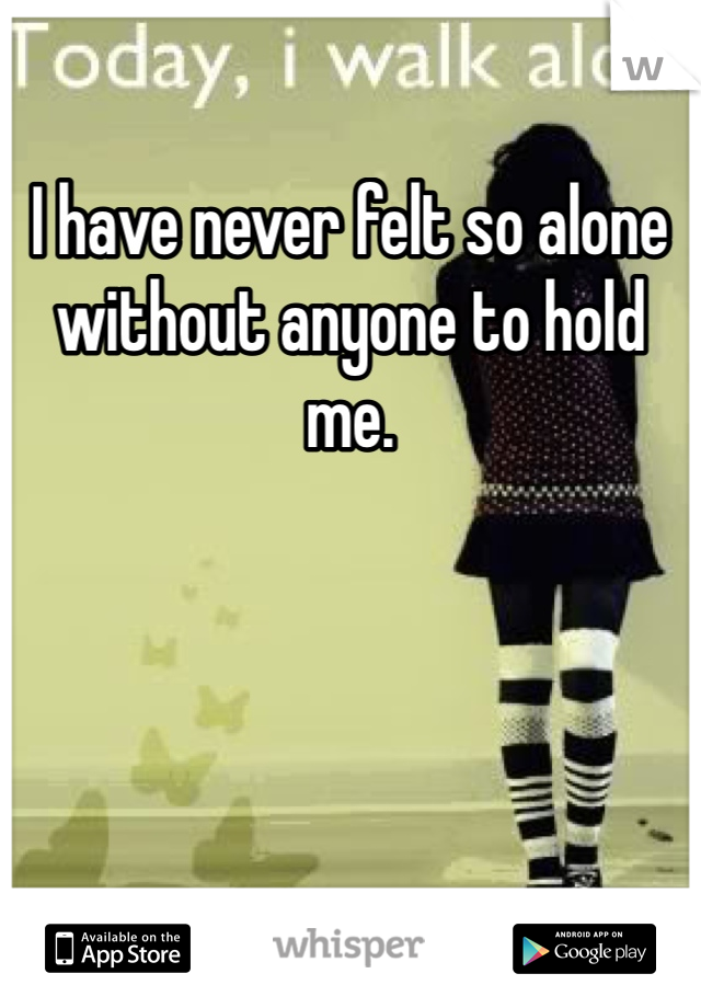 I have never felt so alone without anyone to hold me.