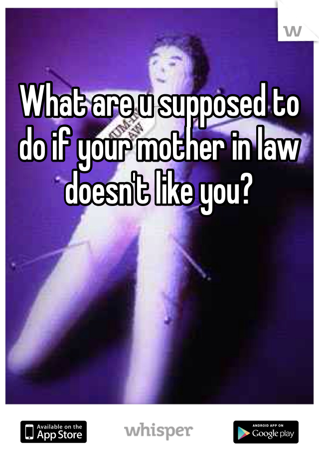 What are u supposed to do if your mother in law doesn't like you?