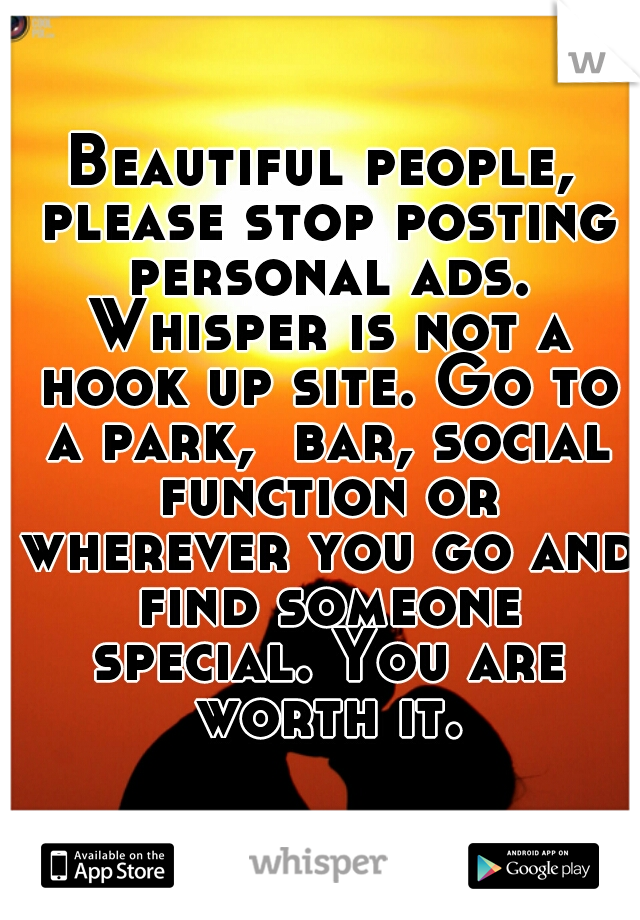 Beautiful people, please stop posting personal ads. Whisper is not a hook up site. Go to a park,  bar, social function or wherever you go and find someone special. You are worth it.