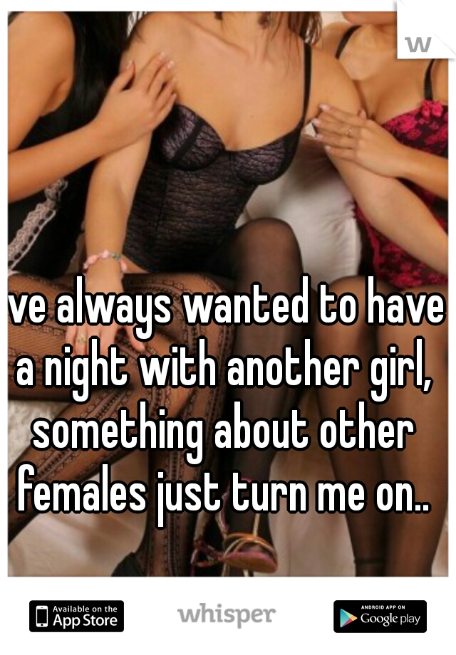 I've always wanted to have a night with another girl, something about other females just turn me on..