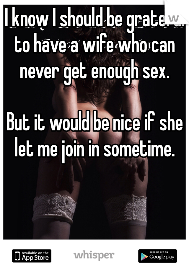 I know I should be grateful to have a wife who can never get enough sex.  But it would be nice if she let me join in sometime.