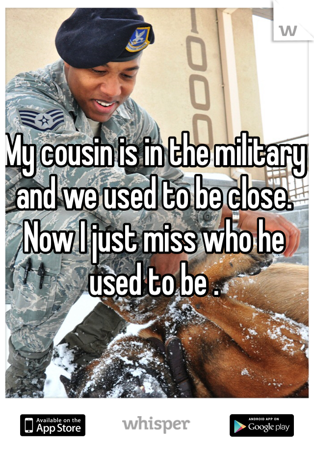 My cousin is in the military and we used to be close. Now I just miss who he used to be .
