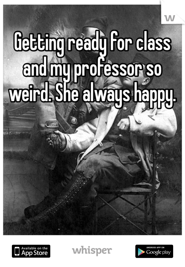 Getting ready for class and my professor so weird. She always happy.