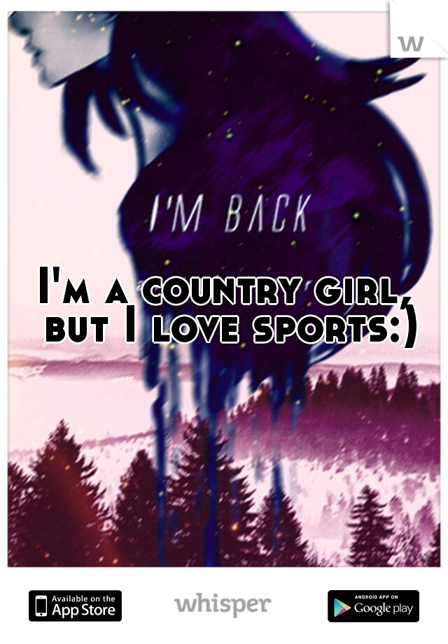 I'm a country girl, but I love sports:)
