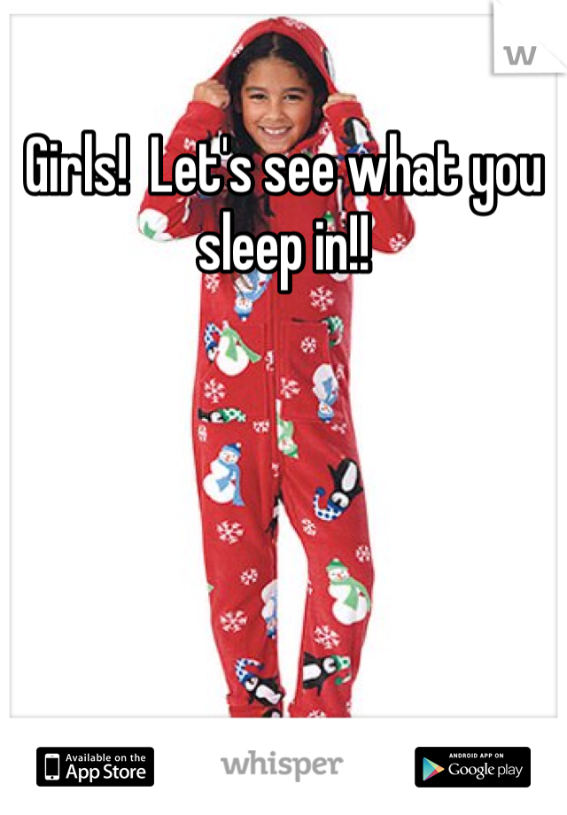 Girls!  Let's see what you sleep in!!