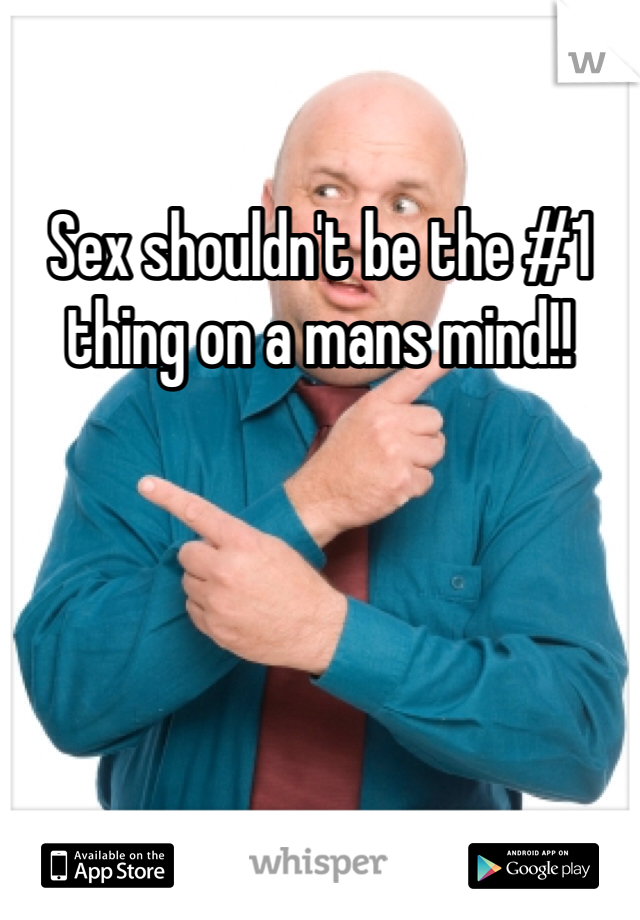 Sex shouldn't be the #1 thing on a mans mind!!