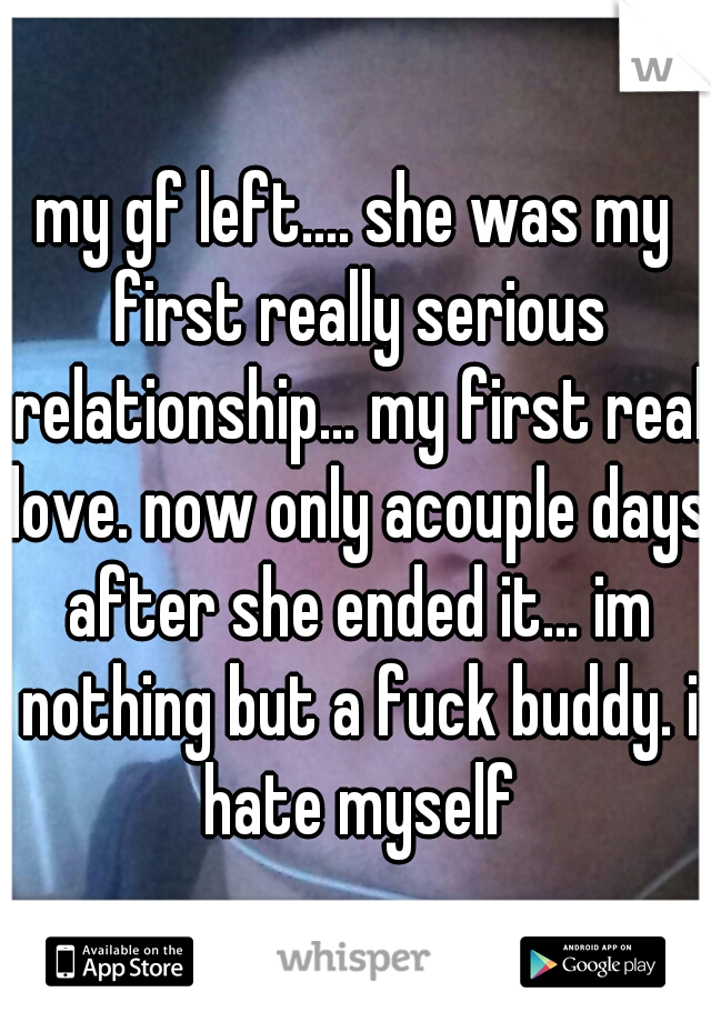 my gf left.... she was my first really serious relationship... my first real love. now only acouple days after she ended it... im nothing but a fuck buddy. i hate myself