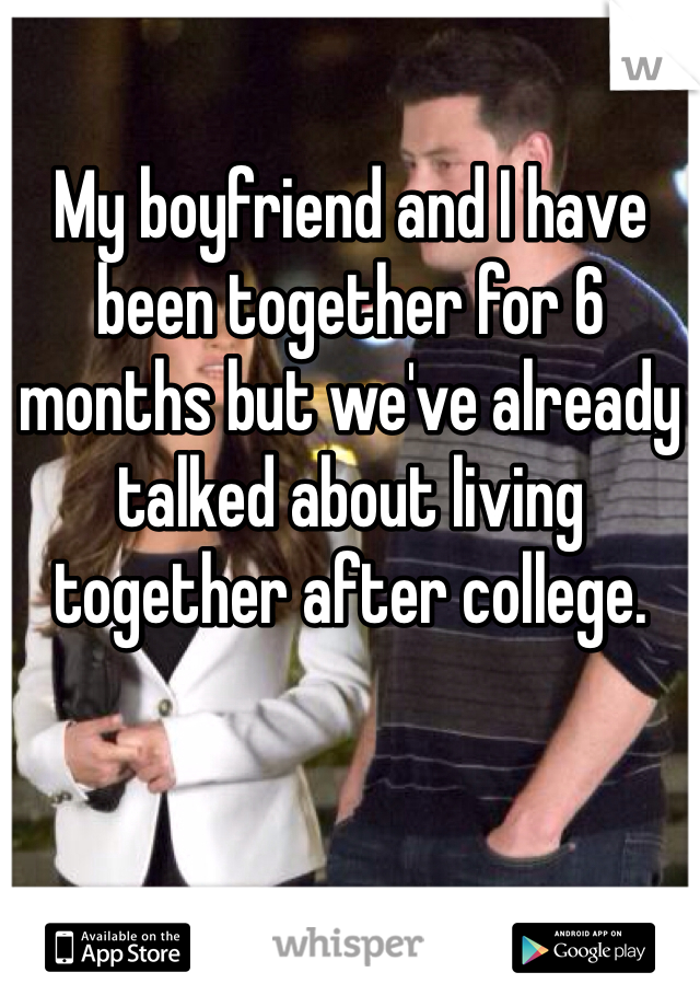 My boyfriend and I have been together for 6 months but we've already talked about living together after college.