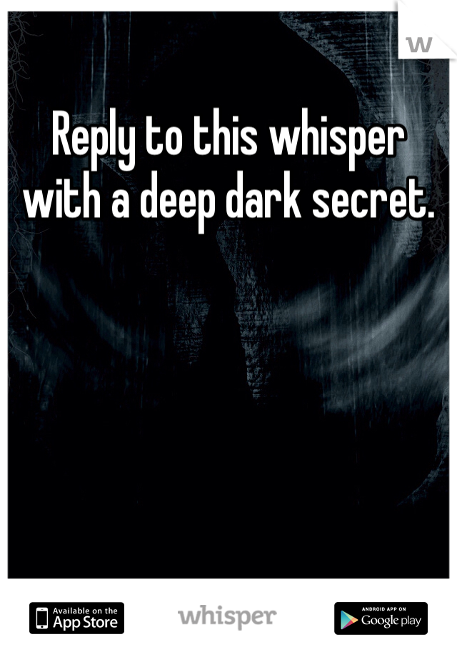 Reply to this whisper with a deep dark secret.