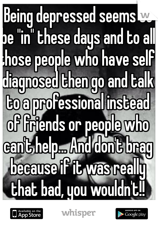 """Being depressed seems to be """"in"""" these days and to all those people who have self diagnosed then go and talk to a professional instead of friends or people who can't help... And don't brag because if it was really that bad, you wouldn't!!"""