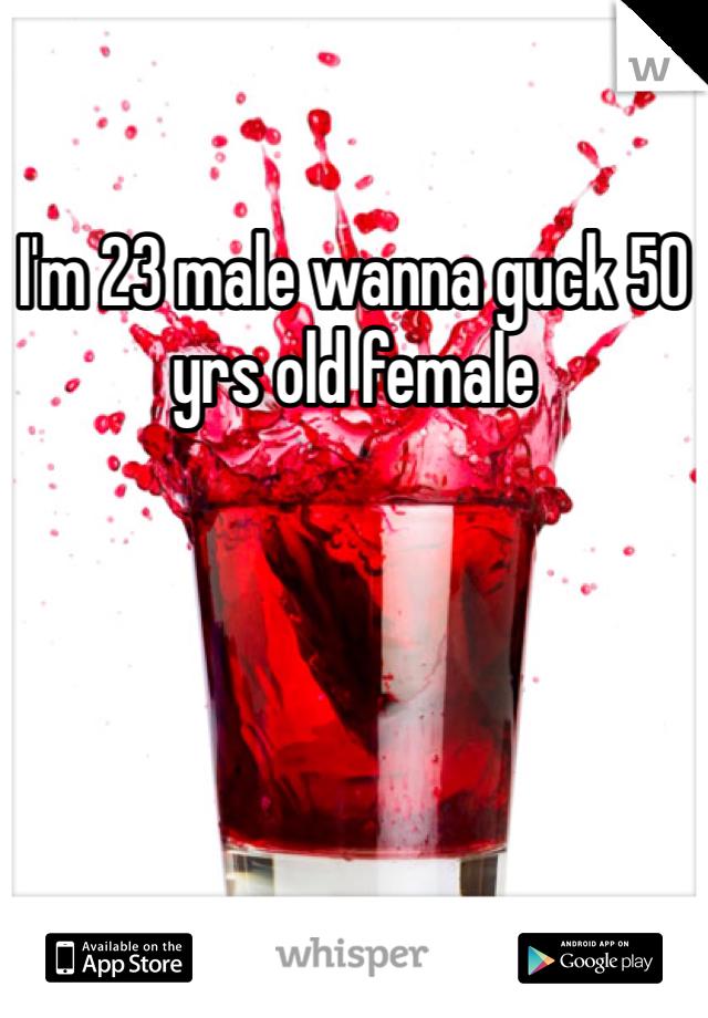 I'm 23 male wanna guck 50 yrs old female