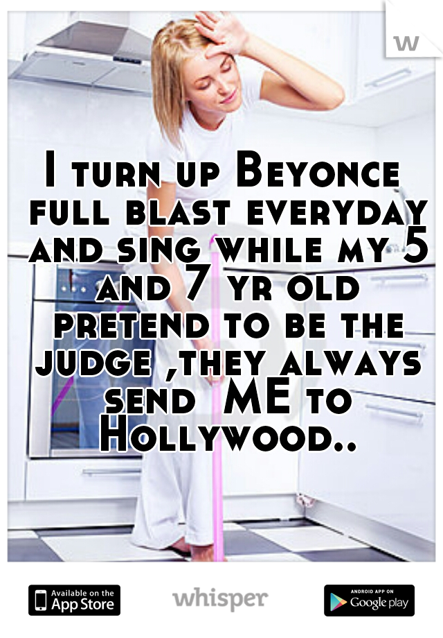 I turn up Beyonce full blast everyday and sing while my 5 and 7 yr old pretend to be the judge ,they always send  ME to Hollywood..