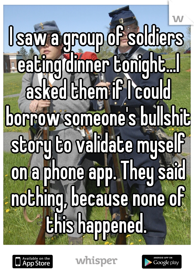 I saw a group of soldiers eating dinner tonight...I asked them if I could borrow someone's bullshit story to validate myself on a phone app. They said nothing, because none of this happened.