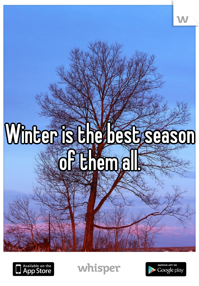 Winter is the best season of them all.