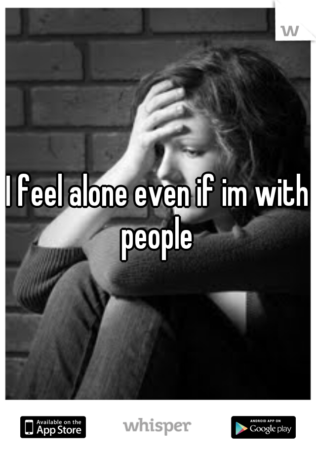 I feel alone even if im with people