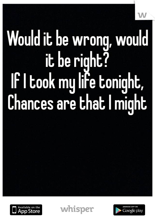 Would it be wrong, would it be right? If I took my life tonight, Chances are that I might