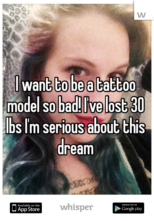 I want to be a tattoo model so bad! I've lost 30 lbs I'm serious about this dream