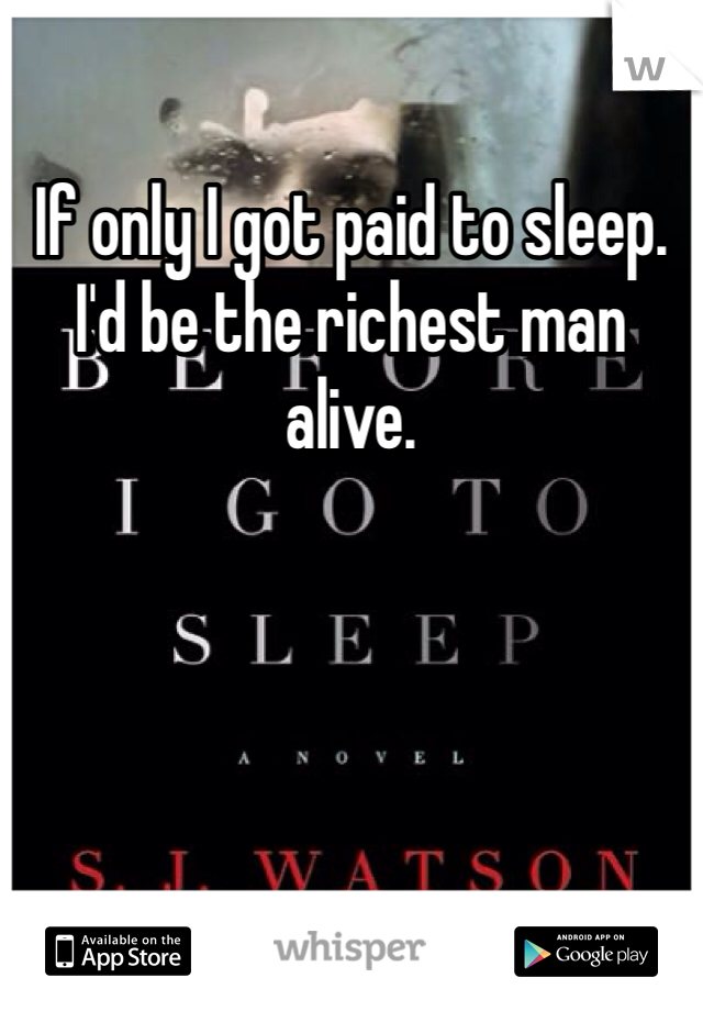 If only I got paid to sleep. I'd be the richest man alive.