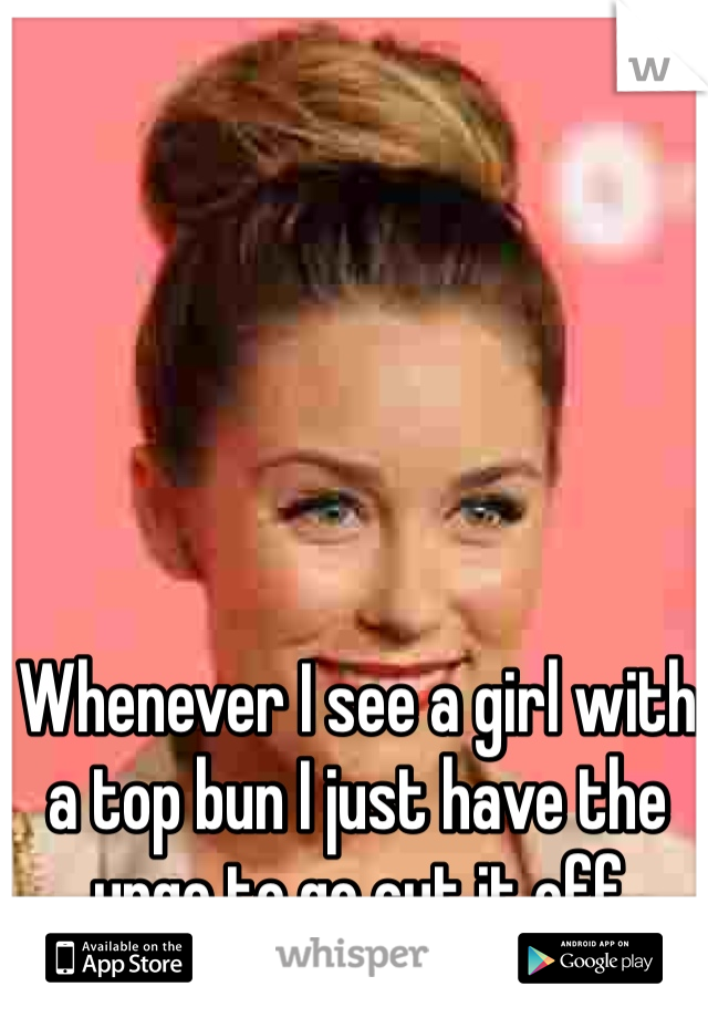 Whenever I see a girl with a top bun I just have the urge to go cut it off
