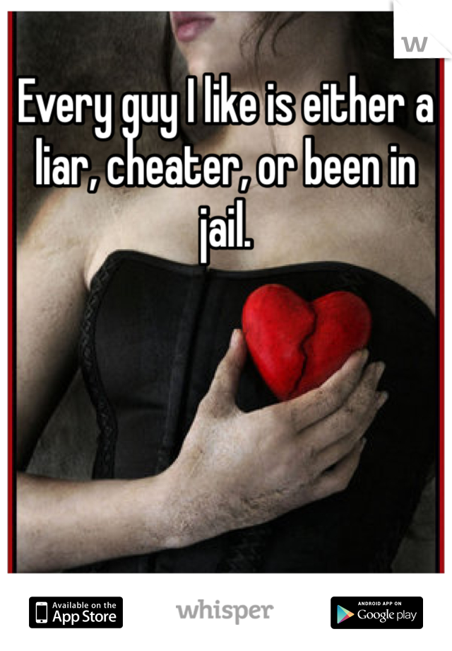 Every guy I like is either a liar, cheater, or been in jail.