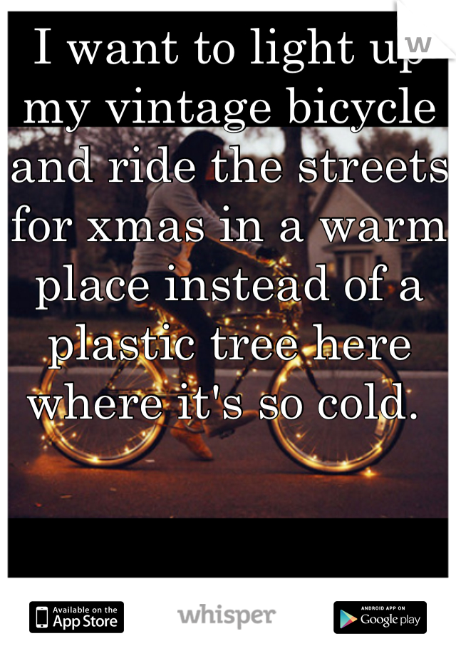 I want to light up my vintage bicycle and ride the streets for xmas in a warm place instead of a plastic tree here where it's so cold.