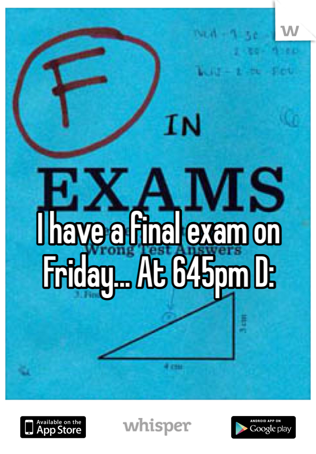 I have a final exam on Friday... At 645pm D: