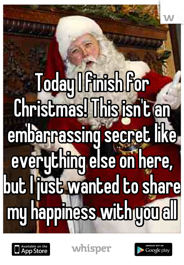 Today I finish for Christmas! This isn't an embarrassing secret like everything else on here, but I just wanted to share my happiness with you all