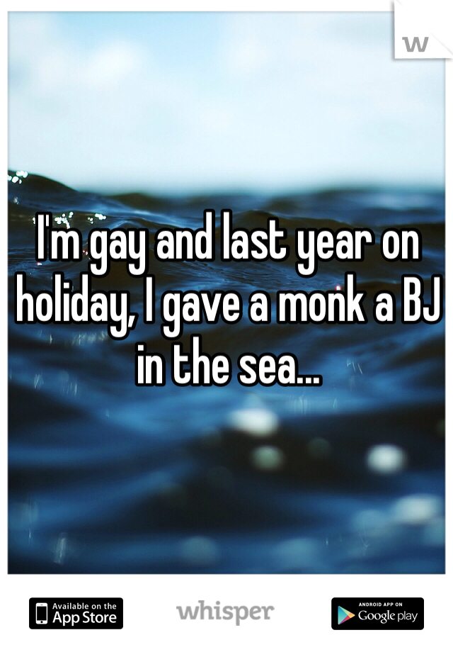 I'm gay and last year on holiday, I gave a monk a BJ in the sea...