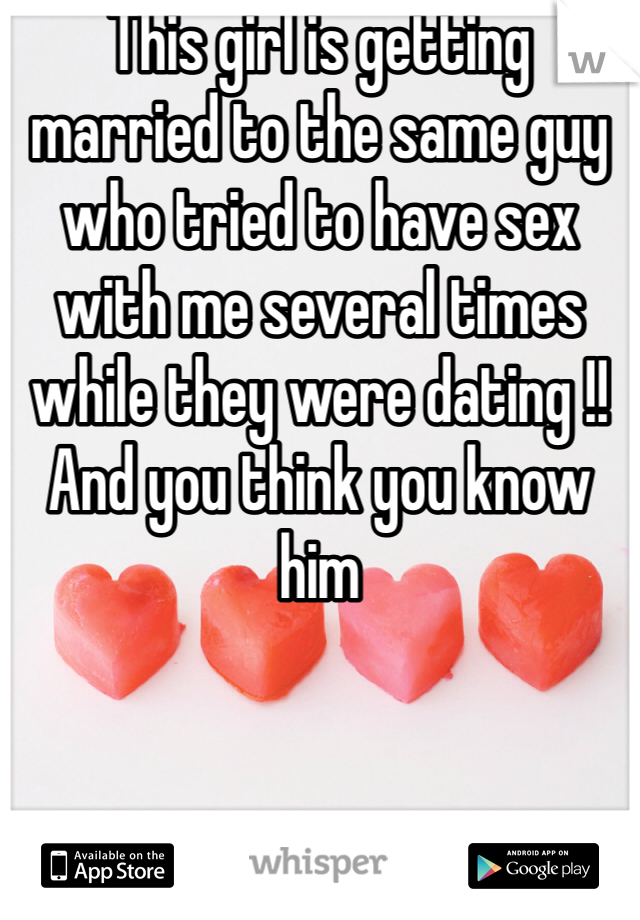 This girl is getting married to the same guy who tried to have sex with me several times while they were dating !! And you think you know him