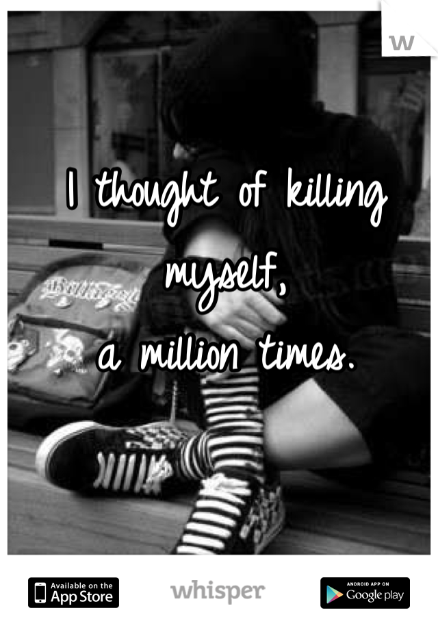 I thought of killing myself,  a million times.