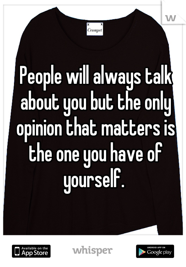 People will always talk about you but the only opinion that matters is the one you have of yourself.