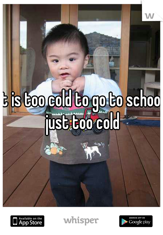 It is too cold to go to school just too cold