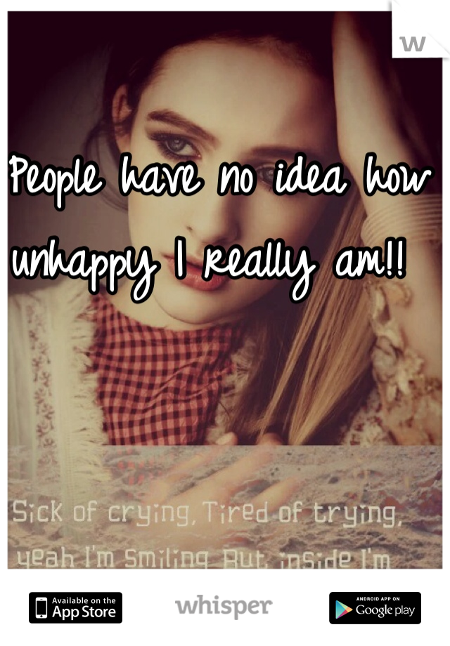 People have no idea how unhappy I really am!!