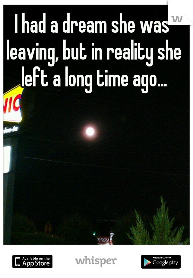 I had a dream she was leaving, but in reality she left a long time ago...