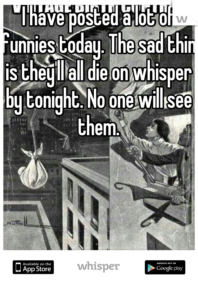 I have posted a lot of funnies today. The sad thin is they'll all die on whisper by tonight. No one will see them.