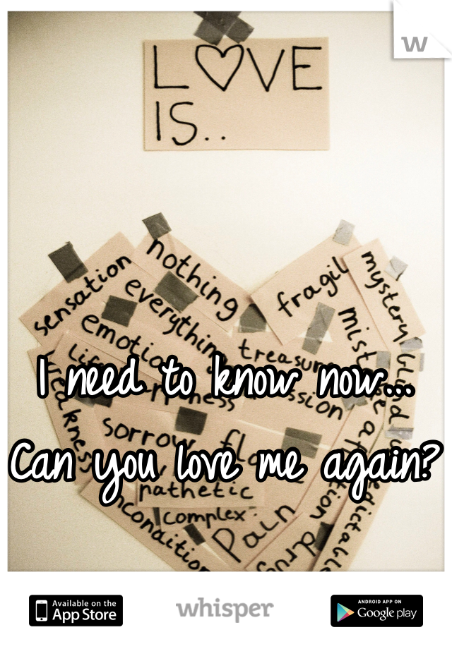 I need to know now... Can you love me again?