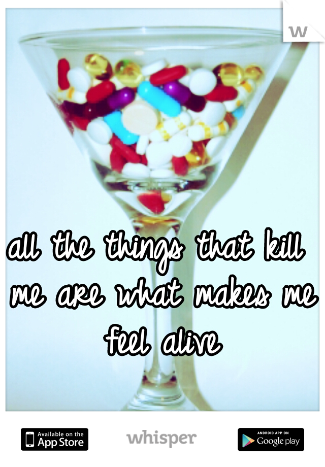 all the things that kill me are what makes me feel alive