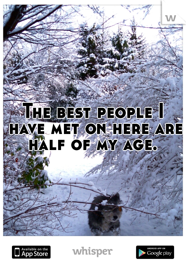 The best people I have met on here are half of my age.