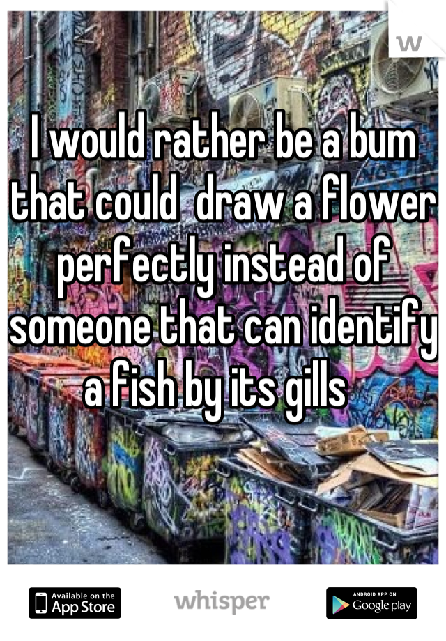 I would rather be a bum that could  draw a flower perfectly instead of someone that can identify a fish by its gills