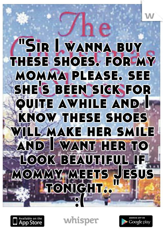 """Sir I wanna buy these shoes. for my momma please. see she's been sick for quite awhile and I know these shoes will make her smile and I want her to look beautiful if mommy meets Jesus tonight..""  :("