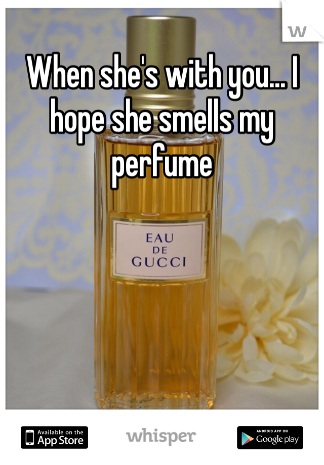 When she's with you... I hope she smells my perfume