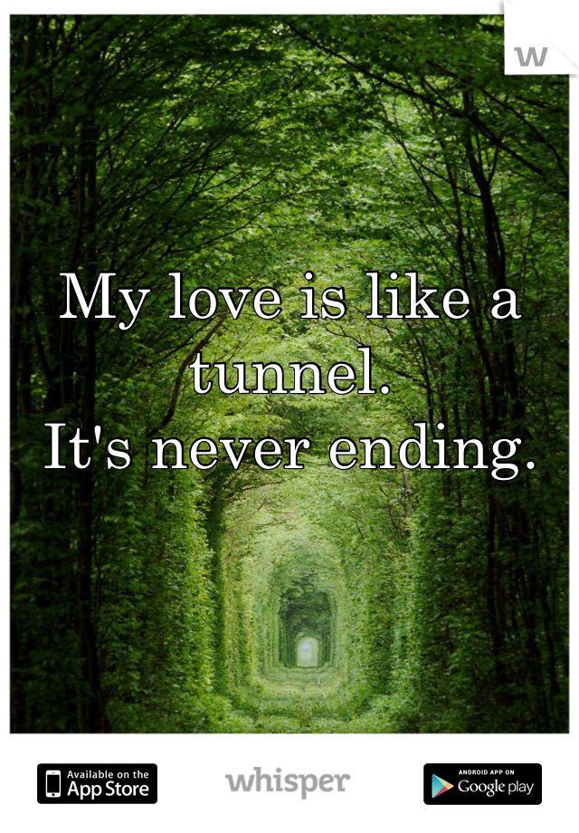 My love is like a tunnel.  It's never ending.
