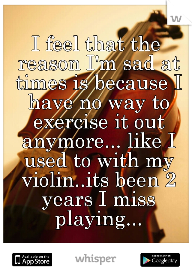 I feel that the reason I'm sad at times is because I have no way to exercise it out anymore... like I used to with my violin..its been 2 years I miss playing...
